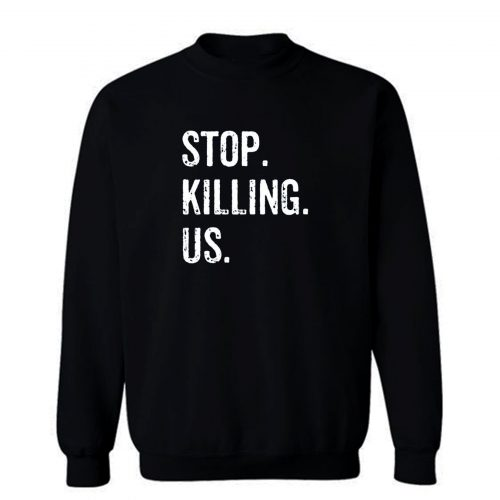 Stop Killing Us Sweatshirt