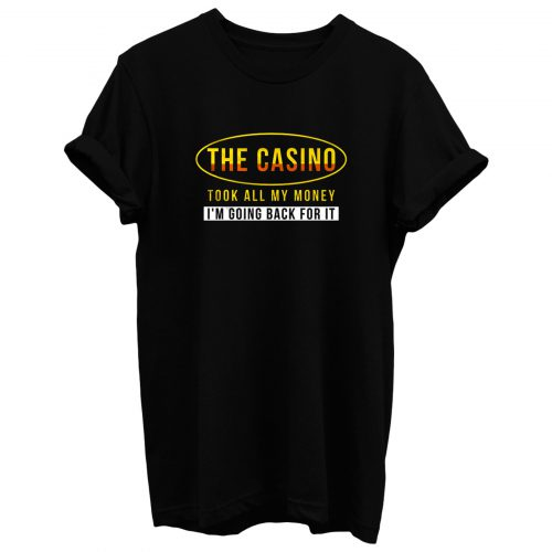 The Casino Took All My Money Im Going Back For it T Shirt