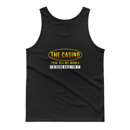 The Casino Took All My Money Im Going Back For it Tank Top