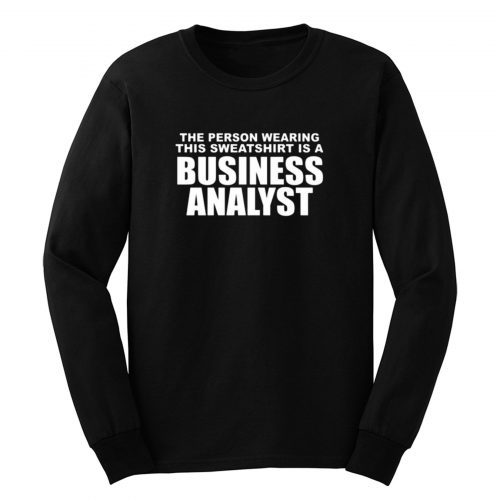The Person Wearing This Sweatshirt Is A Business Analyst Long Sleeve