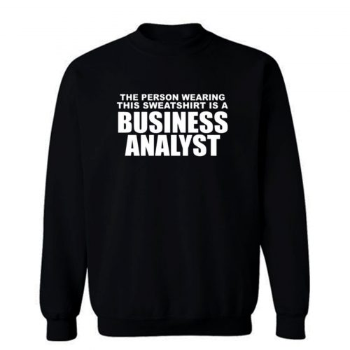 The Person Wearing This Sweatshirt Is A Business Analyst Sweatshirt