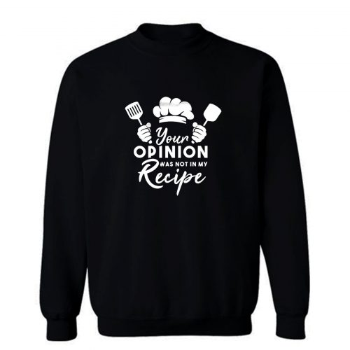 Your Opinion Was Not In My Recipe Sweatshirt