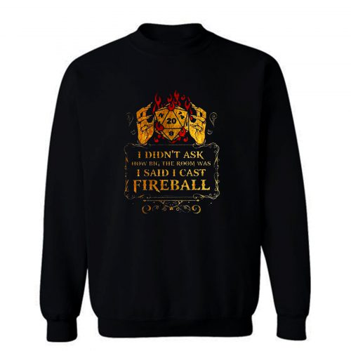 I Didnt Ask How Big The Room Was I Said I Cast Fireball Sweatshirt