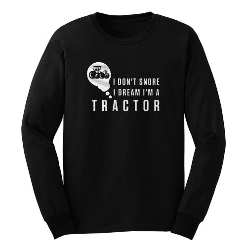 I Dont Snore I Dream Im A Tractor Long Sleeve