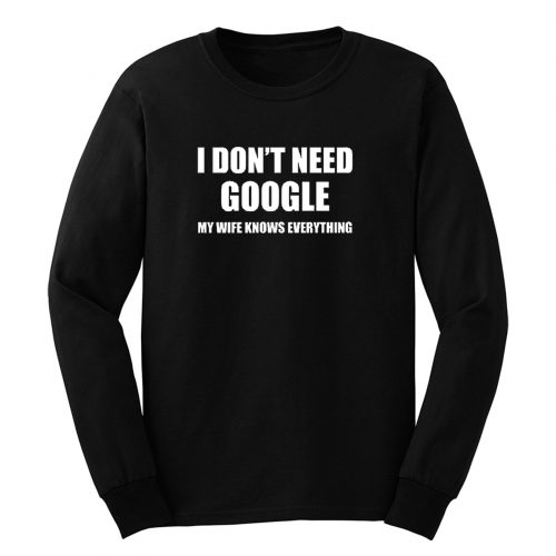 I Lied Dont T Need Google My Wife Knows Everything Long Sleeve