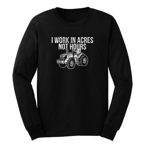 I Work In Acres Not Hours Long Sleeve
