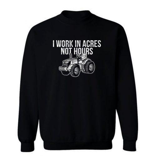 I Work In Acres Not Hours Sweatshirt