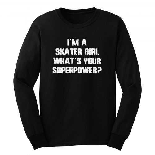 Im A Skater Girl Whats Your Superpowe Long Sleeve