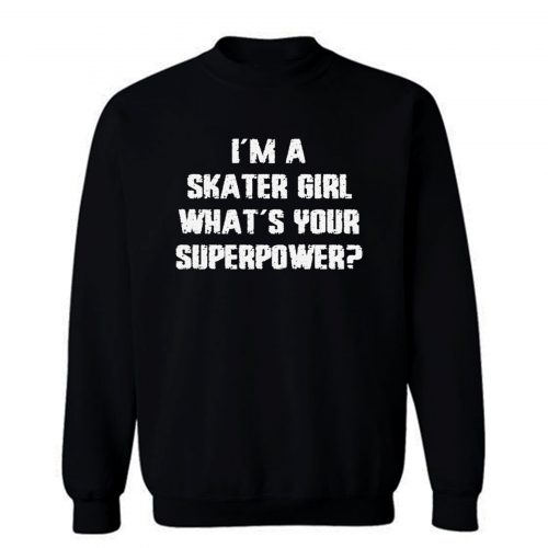 Im A Skater Girl Whats Your Superpowe Sweatshirt