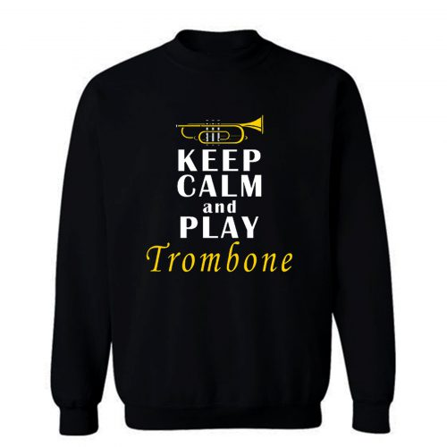 Keep Calm And Play Trombone Sweatshirt