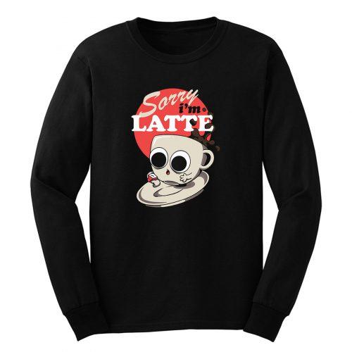 Sorry Im Latte Long Sleeve