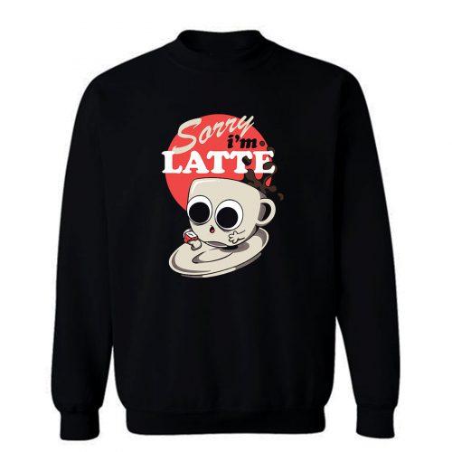 Sorry Im Latte Sweatshirt