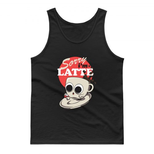Sorry Im Latte Tank Top