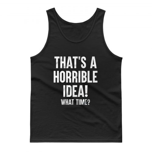 Thats A Horrible Idea What Time Tank Top