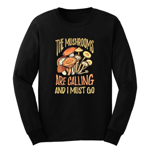 The Mushrooms Are Calling I Must Go Long Sleeve