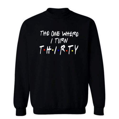 The One Where I Turn Thirty Sweatshirt