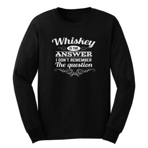 Whiskey Is The Answer Long Sleeve