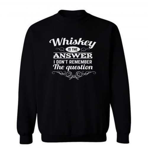 Whiskey Is The Answer Sweatshirt