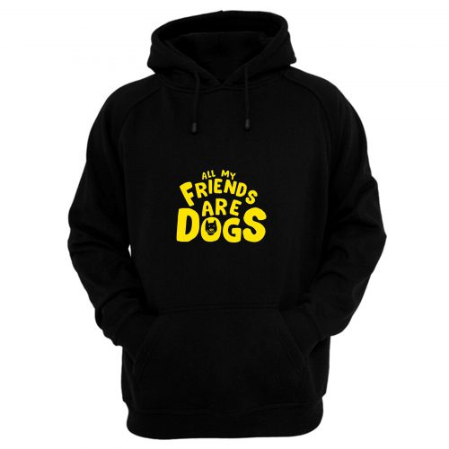 All My Friends Are Dogs Hoodie