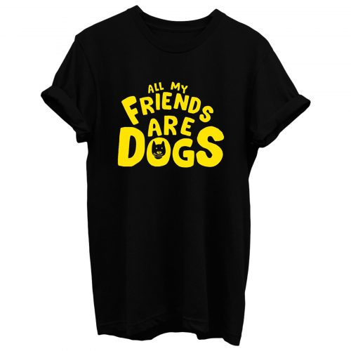 All My Friends Are Dogs T Shirt