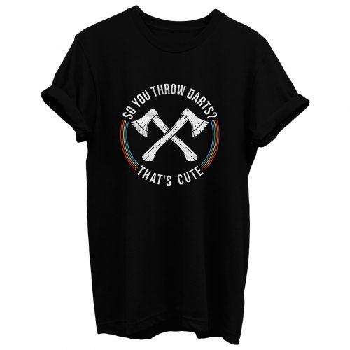 Axe Throwing So You Throw Darts T Shirt