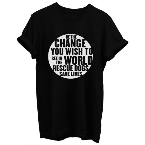 Be The Change You Wish To T Shirt