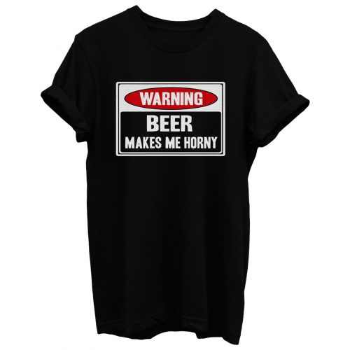 Beer Makes Me Horny T Shirt