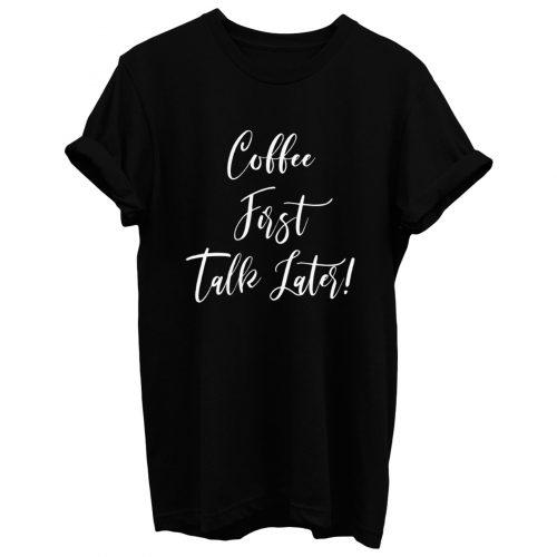 Coffee First Talk Later T Shirt