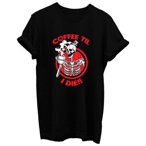 Coffee Til I Die T Shirt