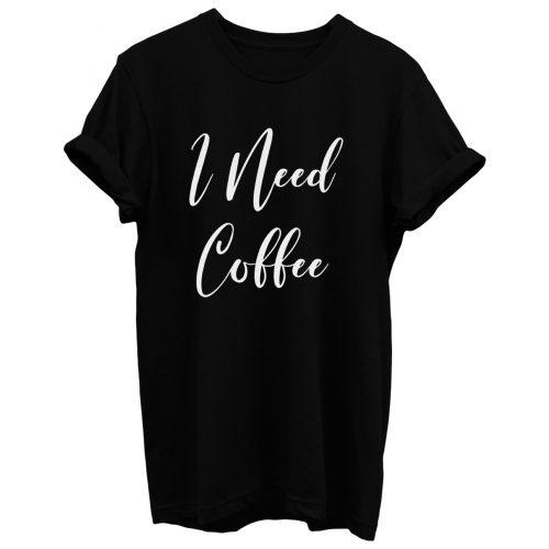 I Need Coffee T Shirt