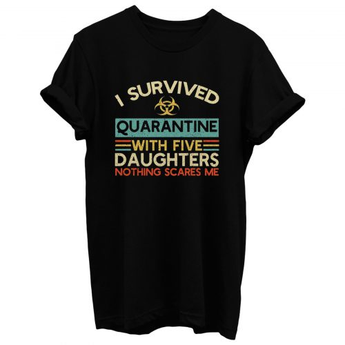 I Survived Quarantine With Five Daughters Nothing Scares Me T Shirt