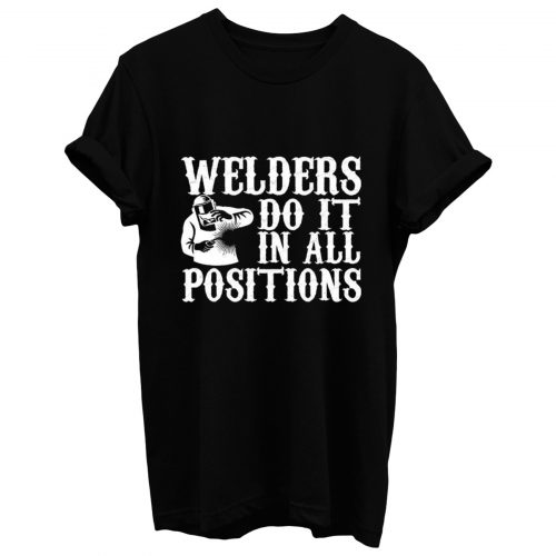 Welders Do It In All Positions T Shirt