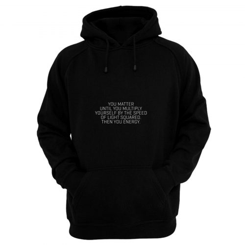 You Matter Until You Multiply Yourself By The Speed Of Light Squared Then You Energy Hoodie