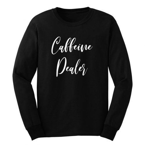 Caffeine Dealer Long Sleeve