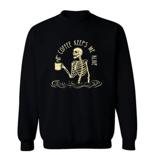 Coffee Keeps Me Alive Sweatshirt