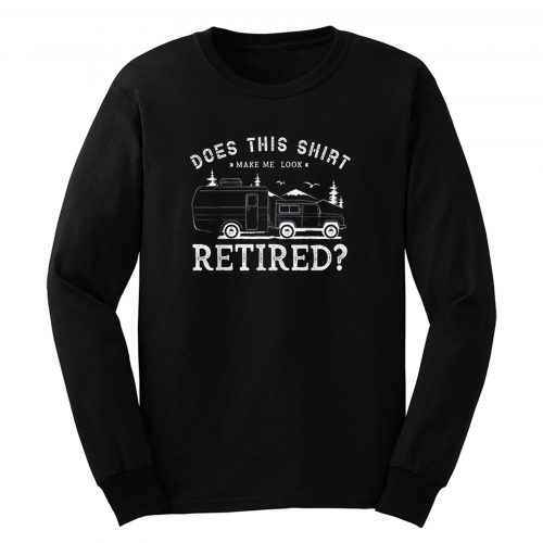 Does This Shirt Make Me Look Retired Long Sleeve