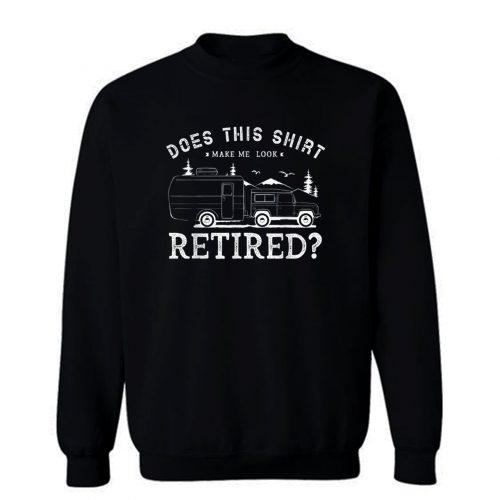 Does This Shirt Make Me Look Retired Sweatshirt