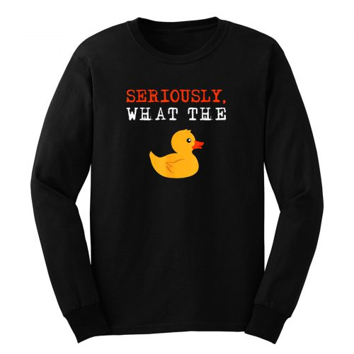 Ducks Seriously What The Duck Long Sleeve