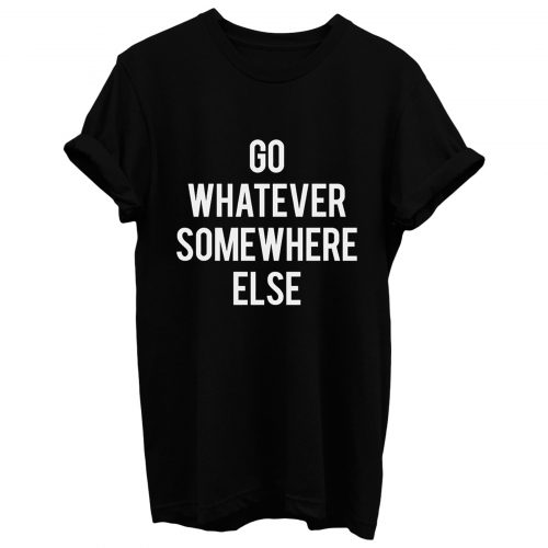 Go Whatever Somewhere Else T Shirt
