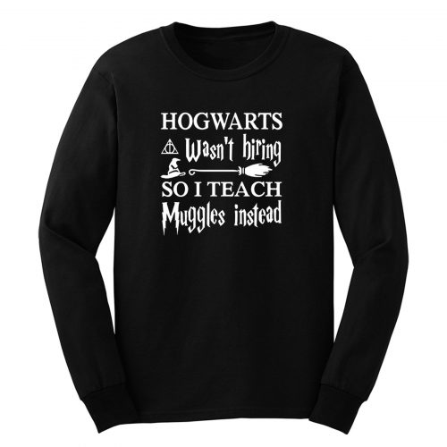 Hogwarts Wasnt Hiring So I Teach Muggles Instead Long Sleeve
