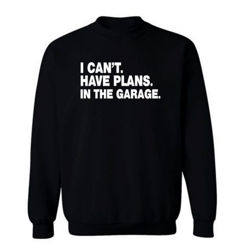 I Cant I Have Plans In The Garage Car Mechanic Engine Sweatshirt