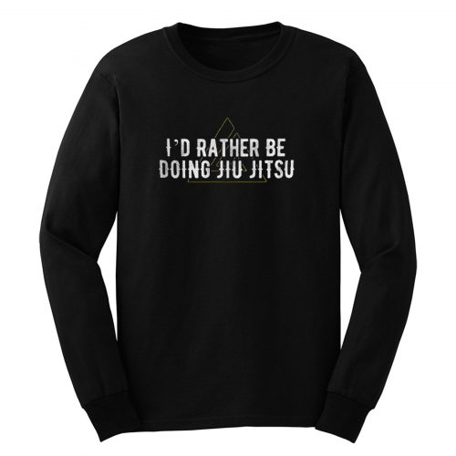 Id Rather Be Doing Jiu Jitsu Long Sleeve