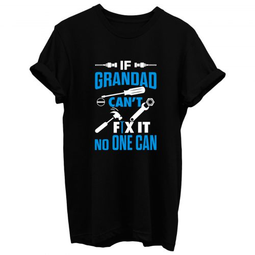 If Grandad Cant Fix It No One Can T Shirt