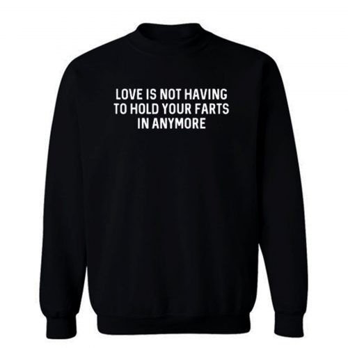 Love Is Not Having To Hold Your Farts In Anymore Sweatshirt