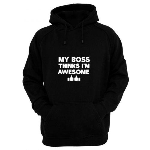 My Boss Thinks Im Awesome Hoodie