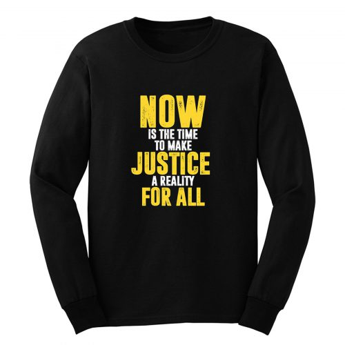 Now Is The Time To Make Justice A Reality For All Long Sleeve