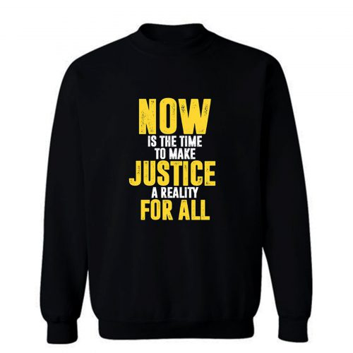 Now Is The Time To Make Justice A Reality For All Sweatshirt
