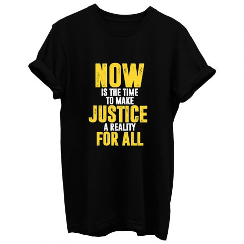 Now Is The Time To Make Justice A Reality For All T Shirt