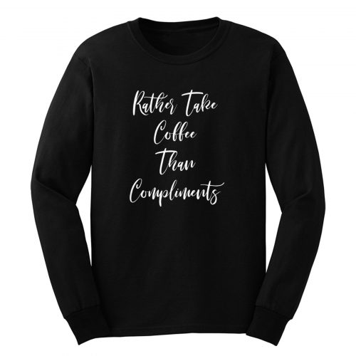 Rather Take Coffee Than Compliments Long Sleeve