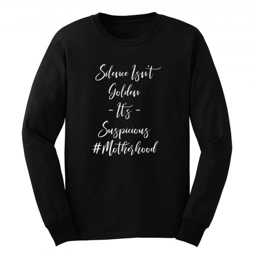 Silence Isn't Golden It's Suspicious #motherhood Long Sleeve